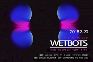 【WORKSHOP】 WETBOTS - プロトセルとウェットなオートマタ生成ワークショップ